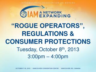 """ROGUE OPERATORS"", REGULATIONS &  CONSUMER PROTECTIONS Tuesday,  October  8 th , 2013"