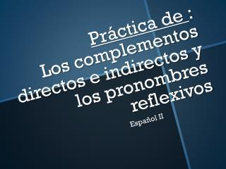 Práctica  de  : Los  complementos directos e indirectos  y los  pronombres reflexivos