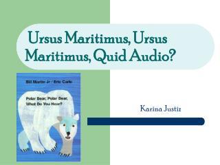Ursus  M aritimus, Ursus       M aritimus,  Q uid  A udio?