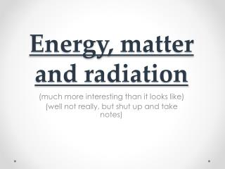 Energy, matter and  radiation