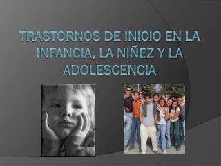 TRASTORNOS DE INICIO EN LA INFANCIA, LA NI�EZ Y LA ADOLESCENCIA