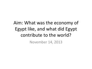 Aim: What was the economy of Egypt like, and what did Egypt contribute to the world?