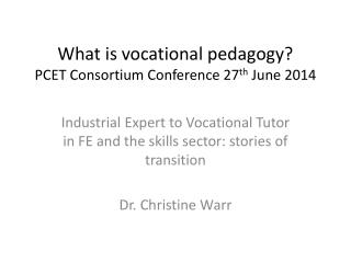 What is vocational pedagogy? PCET Consortium Conference 27 th  June 2014