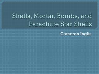Shells, Mortar, Bombs, and Parachute Star Shells