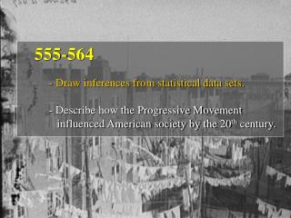 555-564 - Draw inferences from statistical data sets. - Describe how the Progressive Movement