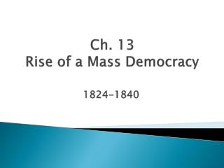 Ch. 13  Rise of a Mass Democracy