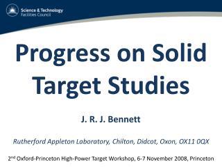 Progress on Solid Target Studies J. R. J. Bennett