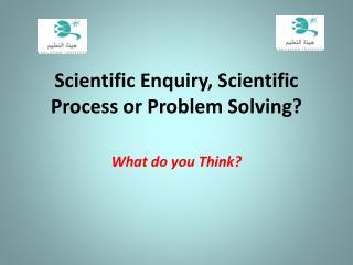 Scientific Enquiry, Scientific Process or Problem Solving?