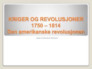 KRIGER OG REVOLUSJONER 1750 – 1814  Den amerikanske revolusjonen