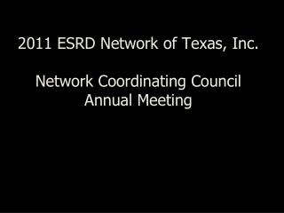 2011 ESRD Network of Texas, Inc. Network Coordinating Council Annual Meeting