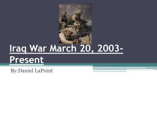 Iraq War March 20, 2003-Present