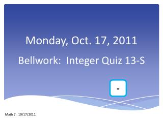 Monday, Oct. 17, 2011 Bellwork :  Integer Quiz 13-S