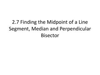 2.7 Finding the Midpoint of a Line Segment, Median and Perpendicular Bisector
