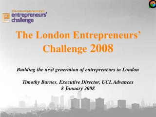 The London Entrepreneurs   Challenge 2008  Building the next generation of entrepreneurs in London  Timothy Barnes, Exec