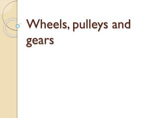 Wheels, pulleys and gears