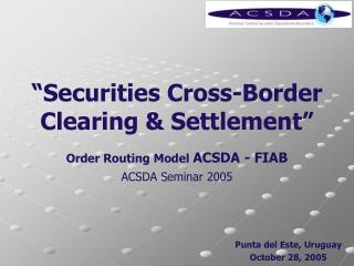 �Securities Cross-Border Clearing & Settlement� Order Routing Model  ACSDA - FIAB
