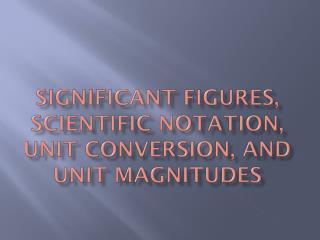 Significant Figures, Scientific Notation, Unit Conversion, and Unit Magnitudes
