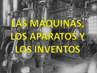 LAS MÁQUINAS, LOS APARATOS Y LOS INVENTOS
