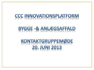 CCC Innovationsplatform Bygge -&  AnlægsaffalD Kontaktgruppemøde 20. juni 2013