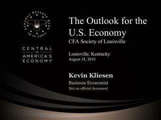 The Outlook for the U.S. Economy CFA Society of Louisville Louisville, Kentucky August 18, 2010