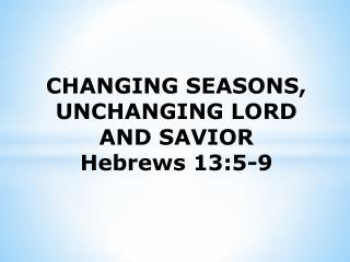 CHANGING SEASONS,  UNCHANGING LORD AND SAVIOR Hebrews  13:5-9