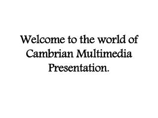 Welcome to the world of Cambrian Multimedia Presentation