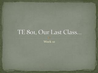 TE 801, Our Last Class…