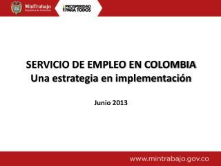 SERVICIO DE EMPLEO EN COLOMBIA Una estrategia en implementación Junio 2013