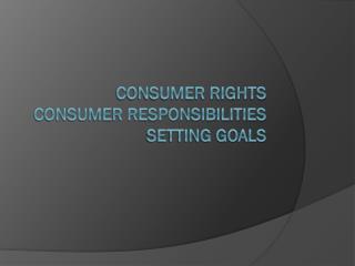 Consumer Rights Consumer Responsibilities Setting Goals