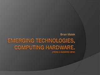 Emerging Technologies, Computing Hardware. (From a Gamers View)