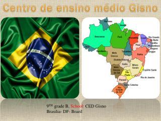 9 TH   grade B,  School:  CED Gisno Brasilia- DF- Brazil