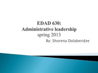 EDAD 630:  Administrative leadership spring 2013