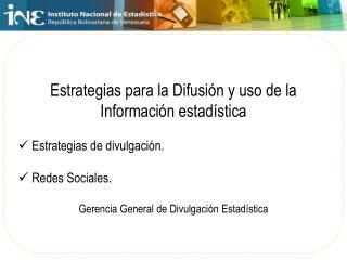 Estrategias para la Difusión  y uso de la  Información  estadística Estrategias de  divulgación.
