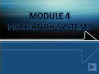 MODULE 4 PROJECTION SYSTEMS