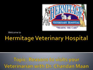 Hermitage Veterinary  Hospital Topic: Reasons  to visits your  Veterinarian with Dr.  Chandan Maan