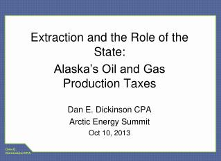 Extraction and the Role of the State:  Alaska's Oil and Gas Production Taxes Dan E. Dickinson CPA