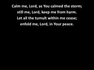 Calm me, Lord, as You calmed the storm; still me, Lord, keep me from harm.