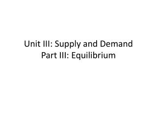 Unit III: Supply and Demand Part III: Equilibrium
