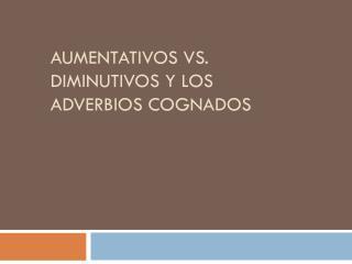 Aumentativos  vs.  Diminutivos  y Los  Adverbios Cognados