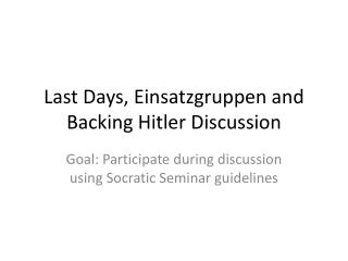 Last Days,  Einsatzgruppen  and Backing Hitler Discussion