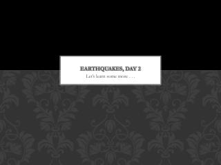 Earthquakes, Day 2