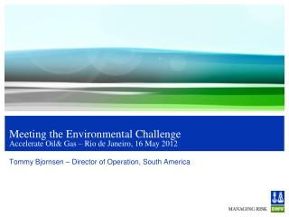 Meeting the  Environmental  Challenge Accelerate  Oil& Gas – Rio de Janeiro, 16 May 2012