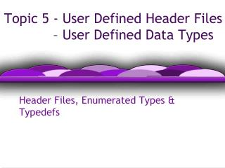 Topic 5 - User Defined Header Files 		 – User Defined Data Types