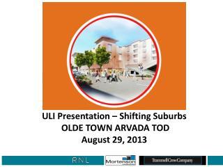 ULI Presentation – Shifting Suburbs  OLDE TOWN ARVADA TOD  August 29, 2013