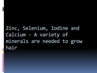 Zinc, Selenium, Iodine and  Calcium -  A variety of minerals are needed to grow hair