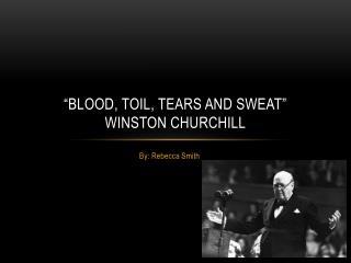 �Blood, Toil, Tears and Sweat� Winston Churchill