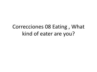 Correcciones 08  Eating  ,  What kind  of  eater  are  you ?