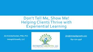 Don't Tell Me, Show Me!  Helping Clients Thrive with  Experiential Learning