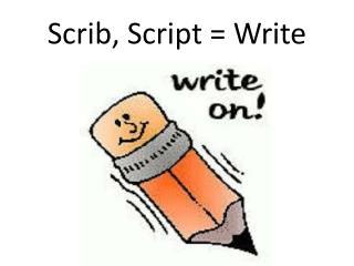 Scrib , Script  = Write
