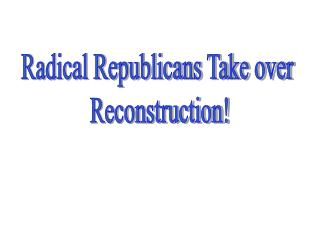 Radical Republicans Take over  Reconstruction!